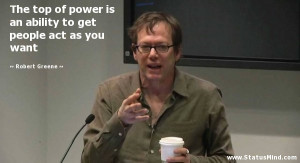 ... to get people act as you want - Robert Greene Quotes - StatusMind.com