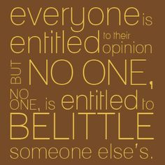 everyone is entitled to their opinion but no one no one is entitled to ...