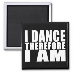 Funny Quote Dancers : I Dance Therefore I Am Magnet