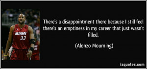 ... an emptiness in my career that just wasn't filled. - Alonzo Mourning