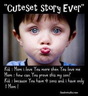 of Mom and Son Ever. Kid - Mom I love you more then you love me. Mom ...