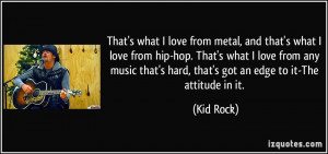 ... that's hard, that's got an edge to it-The attitude in it. - Kid Rock
