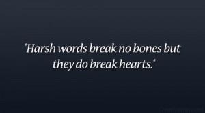 Harsh words break no bones but they do break hearts.