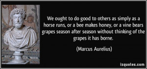 to do good to others as simply as a horse runs, or a bee makes honey ...