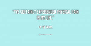 ve certainly experienced physical pain in my life.""