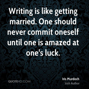 Writing is like getting married. One should never commit oneself until ...