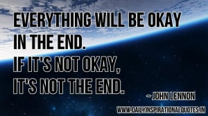 Everything will be okay in the end. if it's not okay, it's not the ...