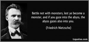Battle not with monsters, lest ye become a monster, and if you gaze ...