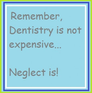 Remember, dentistry is not expensive... Neglect is!