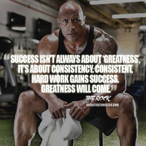 """... , hard work gains success. Greatness will come."""" – Dwayne Johnson"""