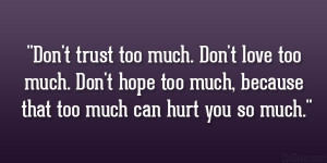 Don't trust too much. Don't love too much. Don't hope too much ...
