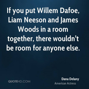 If you put Willem Dafoe, Liam Neeson and James Woods in a room ...