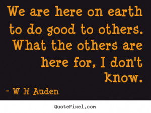 quotes about inspirational - We are here on earth to do good to others ...
