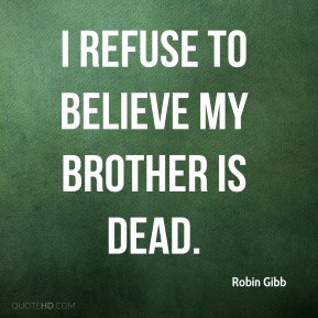 Robin Gibb - I refuse to believe my brother is dead.