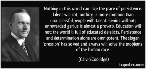 Nothing in this world can take the place of persistence. Talent will ...