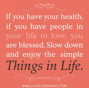 ... blessed. Slow down and enjoy the simple Things in Life. - Joel Osteen