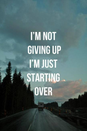 not giving up, I'm just starting over.