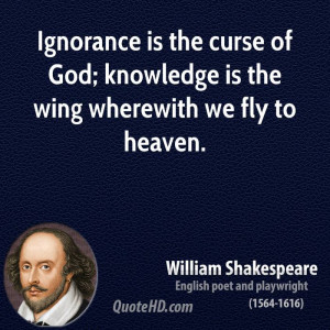 Ignorance is the curse of God; knowledge is the wing wherewith we fly ...