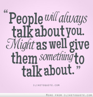 People will always talk about you