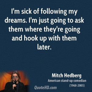 sick of following my dreams. I'm just going to ask them where they ...