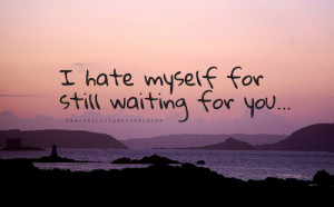 Hate Myself For Still Waiting For You