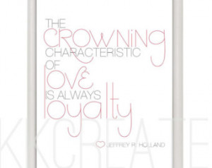 Typographic Artwork lds quote- JEFFREY R. HOLLAND- Love and loyalty