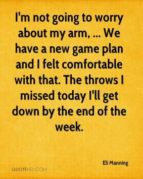 Eli Manning - I'm not going to worry about my arm, ... We have a new ...
