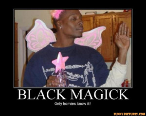 ... .net/images/2011/05/02/black-magic-only-homies-know_130434461142.jpg