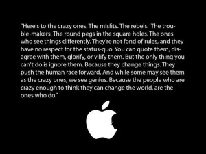 Here's to the crazy ones. The misfits. The rebels. The troublemakers ...