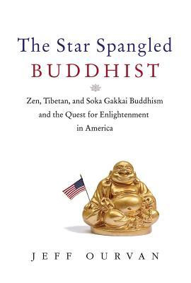 The Star Spangled Buddhist: Zen, Tibetan, and Soka Gakkai Buddhism and ...