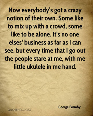 ... go out the people stare at me, with me little ukulele in me hand