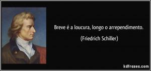 Breve é a loucura, longo o arrependimento. (Friedrich Schiller)