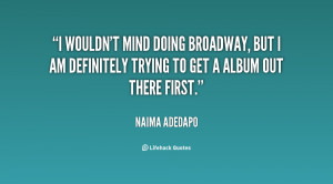 wouldn't mind doing Broadway, but I am definitely trying to get a ...