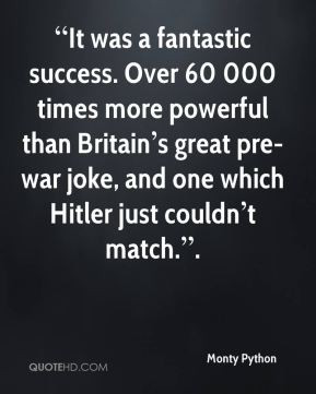 ... war joke, and one which Hitler just couldn t match. . - Monty Python