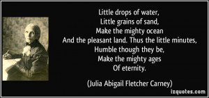 Little drops of water, Little grains of sand, Make the mighty ocean ...