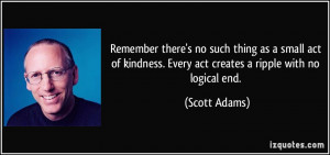 ... kindness. Every act creates a ripple with no logical end. - Scott