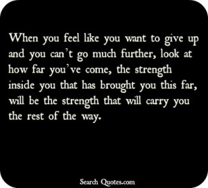 to give up and you can't go much further, look at how far you've come ...