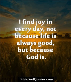 ... Day, Not Because Life Always Good But Because God Is - Joy Quotes