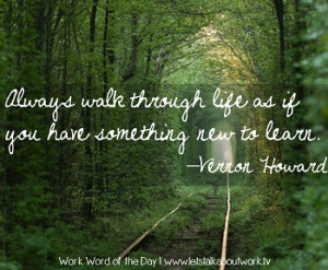 ... through life as if you have something new to learn. –Vernon Howard