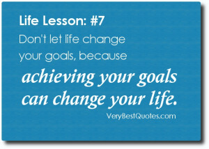 ... change your goals, because achieving your goals can change your life