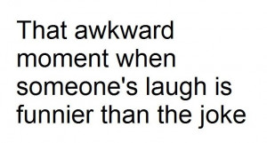 That awkward moment when someone's laugh is funnier than the joke.