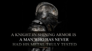 knight in shining armor is a man who has never had his metal truly ...