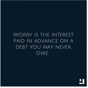 Worry Is The Interest Paid In Advance On A Debt You May Never Owe