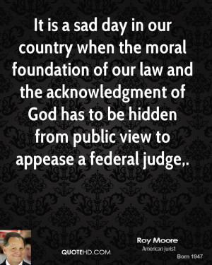 It is a sad day in our country when the moral foundation of our law ...