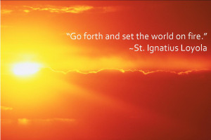 """Go forth and set the world on fire."""" ~St. Ignatius Loyola"""