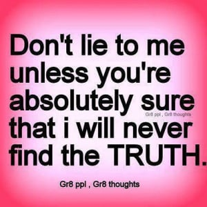 Don't lie to me unless you're absolutely sure that i will never ...