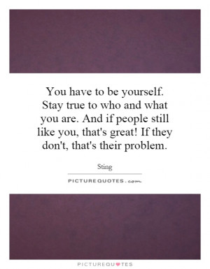 You have to be yourself. Stay true to who and what you are. And if ...