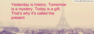 Yesterday History Tomorrow Mystery Picture Quotes