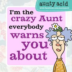the crazy Aunt everybody warns you about. More