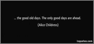 the good old days. The only good days are ahead. - Alice Childress